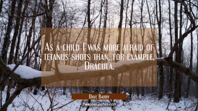As a child I was more afraid of tetanus shots than for example Dracula.