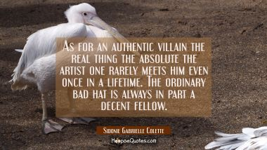As for an authentic villain the real thing the absolute the artist one rarely meets him even once i