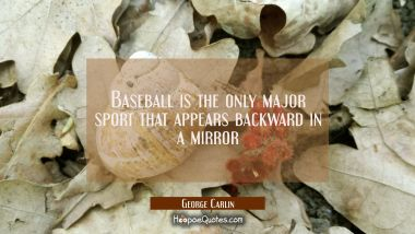 Baseball is the only major sport that appears backward in a mirror George Carlin Quotes