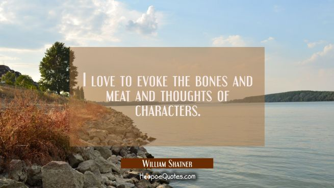 I love to evoke the bones and meat and thoughts of characters.