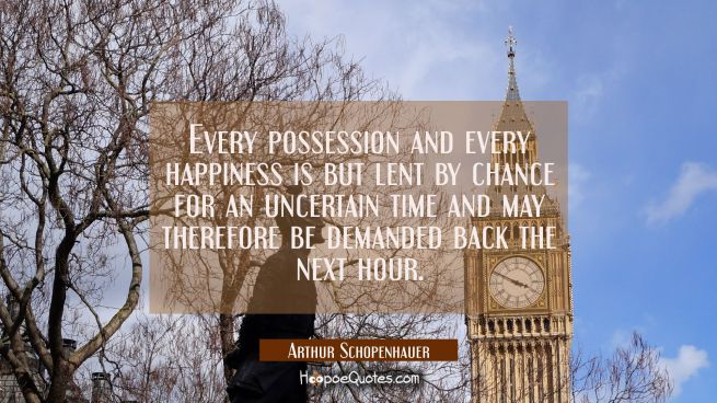 Every possession and every happiness is but lent by chance for an uncertain time and may therefore