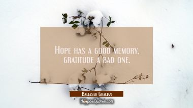 Hope has a good memory gratitude a bad one.