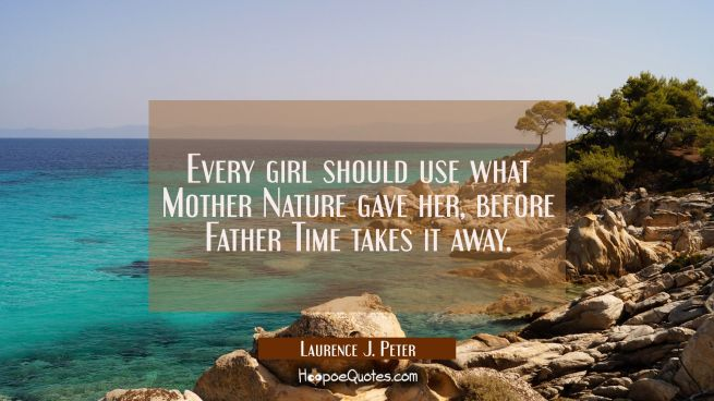 Every girl should use what Mother Nature gave her before Father Time takes it away.