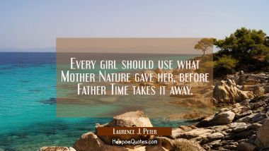 Every girl should use what Mother Nature gave her before Father Time takes it away. Laurence J. Peter Quotes