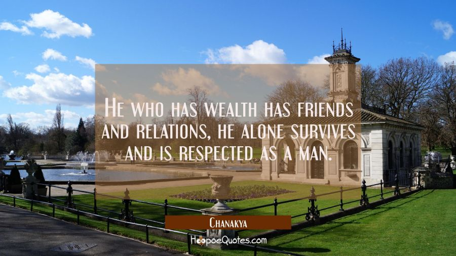 He who has wealth has friends and relations, he alone survives and is respected as a man. Chanakya Quotes
