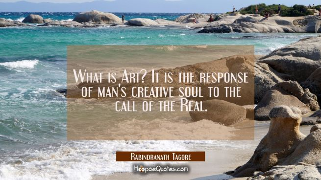 What is Art? It is the response of man's creative soul to the call of the Real.