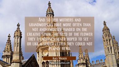 And so our mothers and grandmothers have more often than not anonymously handed on the creative spa