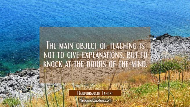The main object of teaching is not to give explanations, but to knock at the doors of the mind.