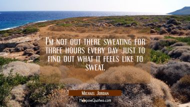 I'm not out there sweating for three hours every day just to find out what it feels like to sweat.