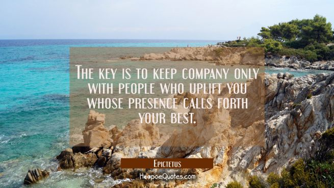 The key is to keep company only with people who uplift you whose presence calls forth your best.