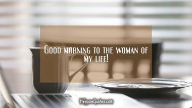 Good morning to the woman of my life. Good Morning Quotes