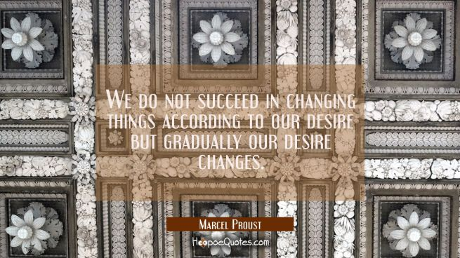 We do not succeed in changing things according to our desire but gradually our desire changes.