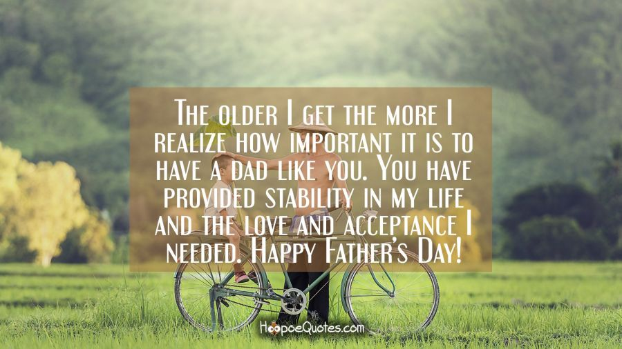 The older I get the more I realize how important it is to have a dad like you. You have provided stability in my life and the love and acceptance I needed. Happy Father's Day! Father's Day Quotes