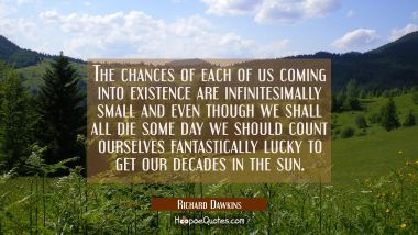 The chances of each of us coming into existence are infinitesimally small and even though we shall