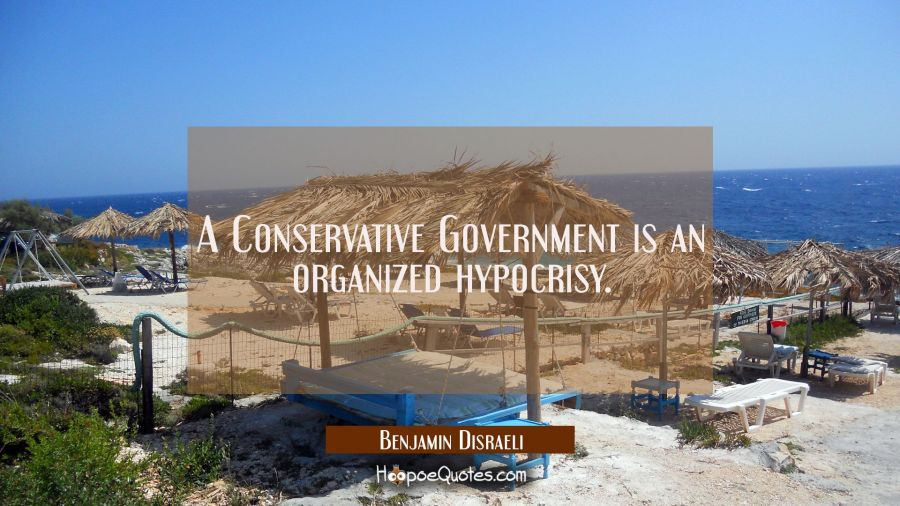 A Conservative Government is an organized hypocrisy. Benjamin Disraeli Quotes