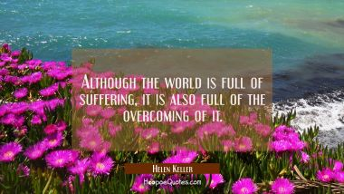 Although the world is full of suffering it is also full of the overcoming of it.