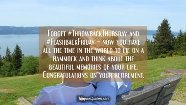 Forget #ThrowbackThursday and #FlashbackFriday – now you have all the time in the world to lie on a hammock and think about the beautiful memories of your life. Congratulations on your retirement. Retirement Quotes