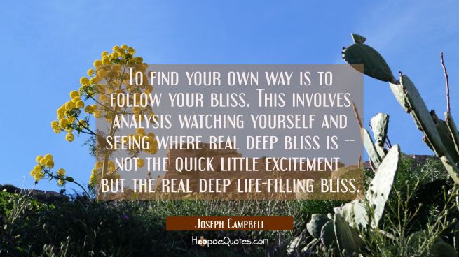 To find your own way is to follow your bliss. This involves analysis watching yourself and seeing w