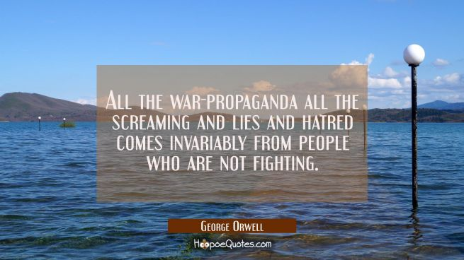 All the war-propaganda all the screaming and lies and hatred comes invariably from people who are n