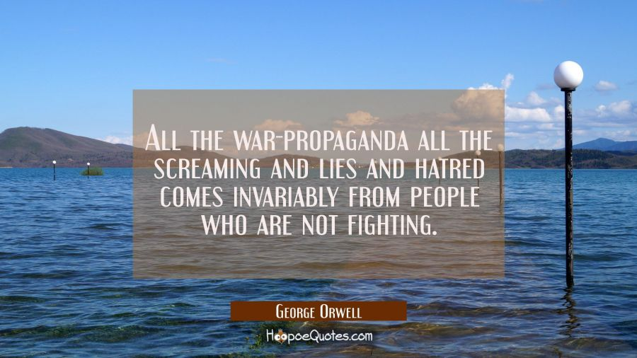 All the war-propaganda all the screaming and lies and hatred comes invariably from people who are n George Orwell Quotes