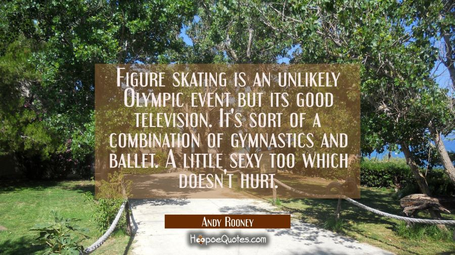 Figure skating is an unlikely Olympic event but its good television. It's sort of a combination of Andy Rooney Quotes