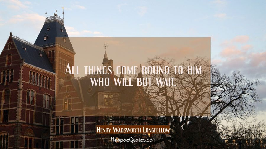 All things come round to him who will but wait. Henry Wadsworth Longfellow Quotes