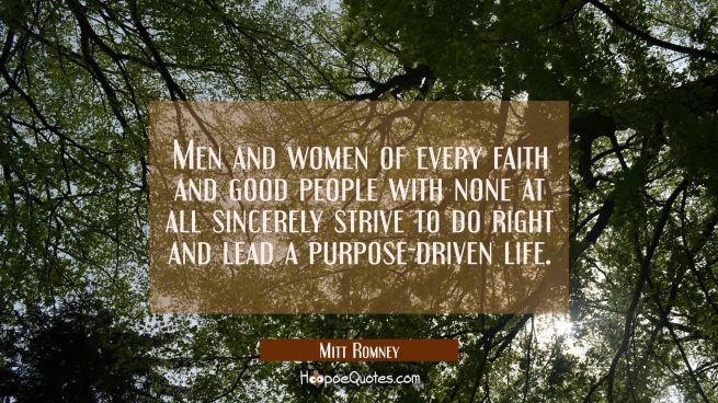 Men and women of every faith and good people with none at all sincerely strive to do right and lead