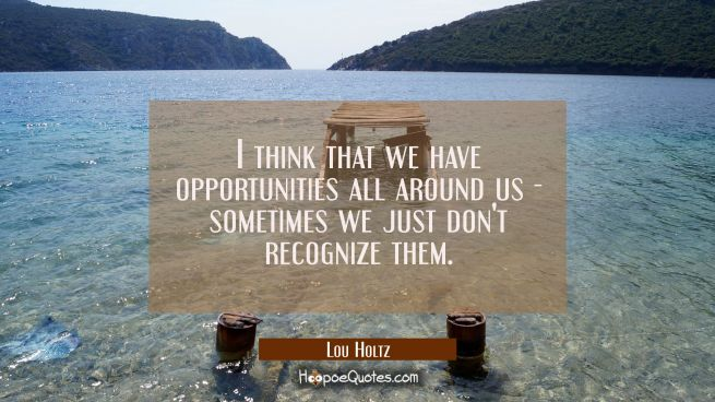 I think that we have opportunities all around us - sometimes we just don't recognize them.