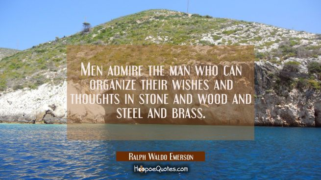 Men admire the man who can organize their wishes and thoughts in stone and wood and steel and brass