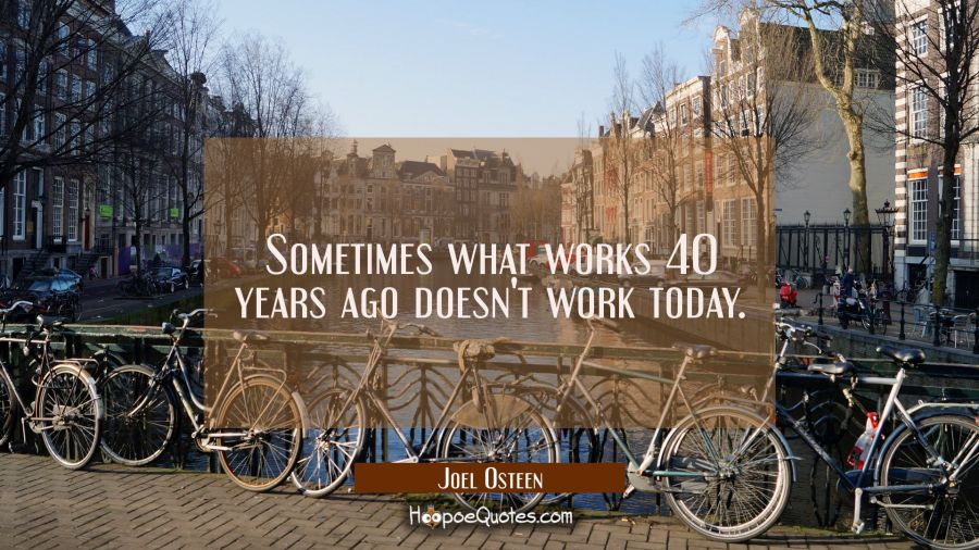 Sometimes what works 40 years ago doesn't work today. Joel Osteen Quotes