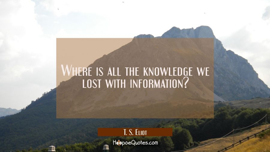 Where is all the knowledge we lost with information? T. S. Eliot Quotes