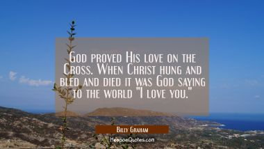 God proved His love on the Cross. When Christ hung and bled and died it was God saying to the world