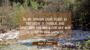 In my opinion eight years as president is enough and sometimes too much for any man to serve in tha Harry S. Truman Quotes