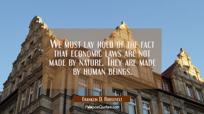 We must lay hold of the fact that economic laws are not made by nature. They are made by human bein