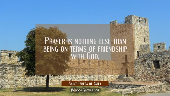 Prayer is nothing else than being on terms of friendship with God.