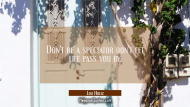 Don't be a spectator don't let life pass you by.