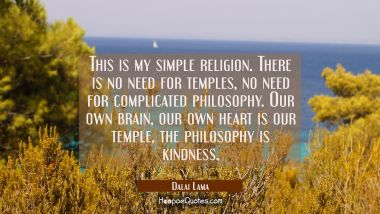 This is my simple religion. There is no need for temples, no need for complicated philosophy. Our o Dalai Lama Quotes