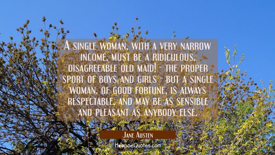 A single woman with a narrow income must be a ridiculous old maid the proper sport of boys and girl Jane Austen Quotes