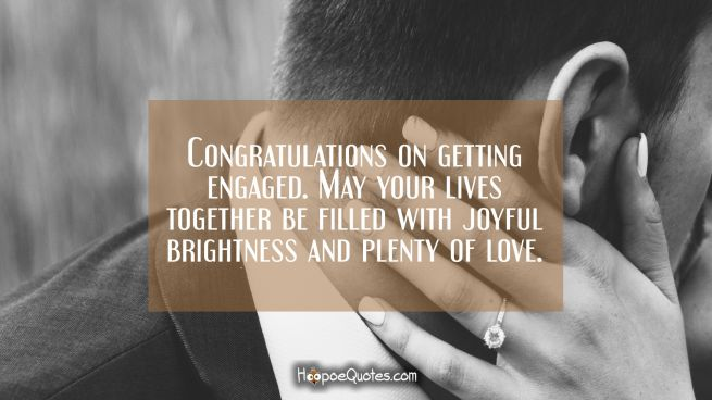 Congratulations on getting engaged. May your lives together be filled with joyful brightness and plenty of love.