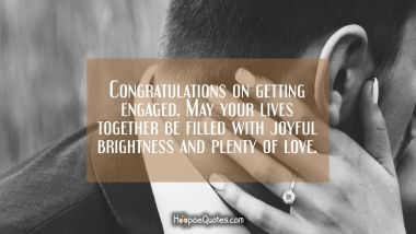 Congratulations on getting engaged. May your lives together be filled with joyful brightness and plenty of love. Engagement Quotes