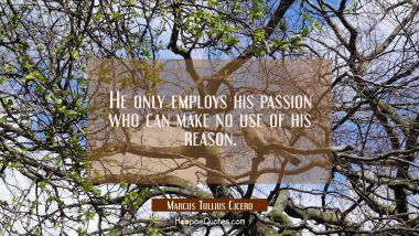 He only employs his passion who can make no use of his reason.