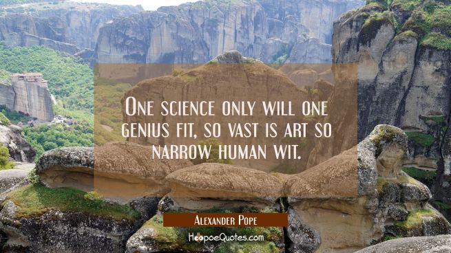 One science only will one genius fit, so vast is art so narrow human wit.