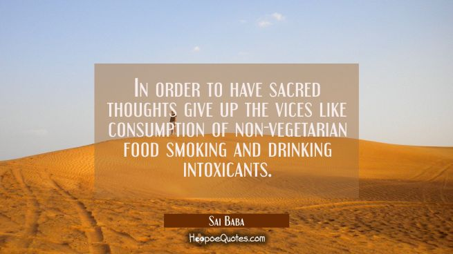 In order to have sacred thoughts give up the vices like consumption of non-vegetarian food smoking
