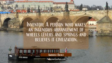 Inventor: A person who makes an ingenious arrangement of wheels levers and springs and believes it