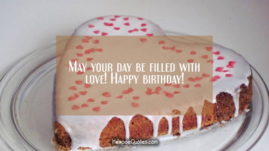 May your day be filled with love! Happy birthday! Birthday Quotes