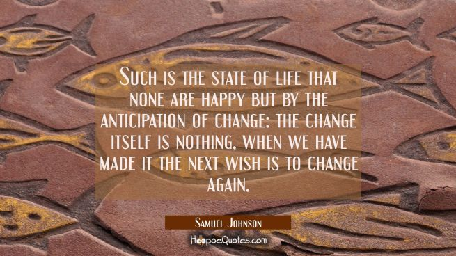 Such is the state of life that none are happy but by the anticipation of change: the change itself
