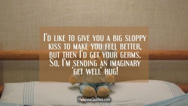 I'd like to give you a big sloppy kiss to make you feel better, but then I'd get your germs. So, I'm sending an imaginary 'get well' hug! Get Well Soon Quotes