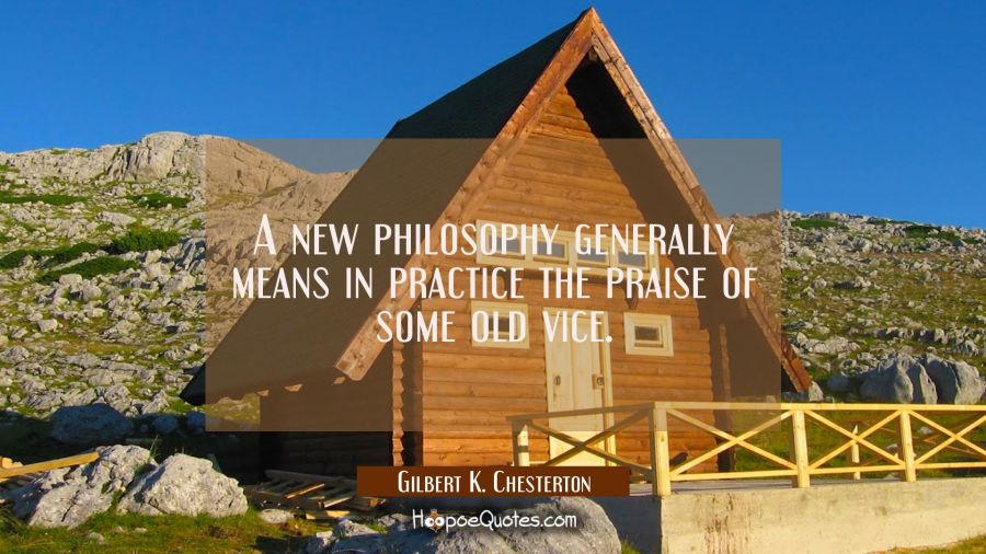 A new philosophy generally means in practice the praise of some old vice. Gilbert K. Chesterton Quotes
