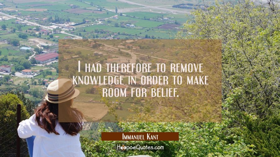 I had therefore to remove knowledge in order to make room for belief. Immanuel Kant Quotes