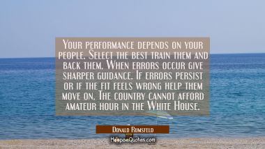 Your performance depends on your people. Select the best train them and back them. When errors occu Donald Rumsfeld Quotes